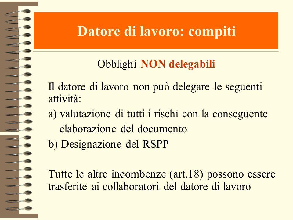 Datore di lavoro: compiti Obblighi NON delegabili Il datore di lavoro non può delegare le seguenti attività: a) valutazione di tutti i rischi con la c