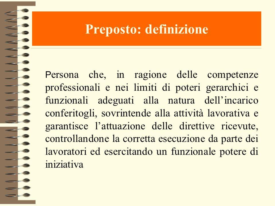 Preposto: definizione P ersona che, in ragione delle competenze professionali e nei limiti di poteri gerarchici e funzionali adeguati alla natura dell