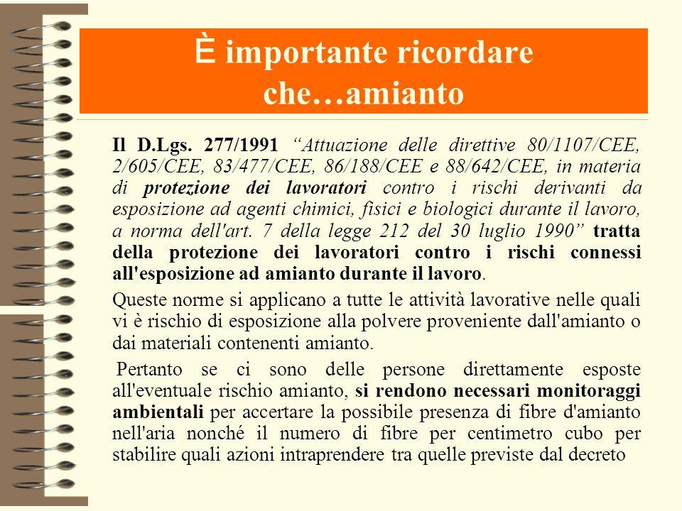 È importante ricordare che…amianto Il D.Lgs. 277/1991 Attuazione delle direttive 80/1107/CEE, 2/605/CEE, 83/477/CEE, 86/188/CEE e 88/642/CEE, in mater
