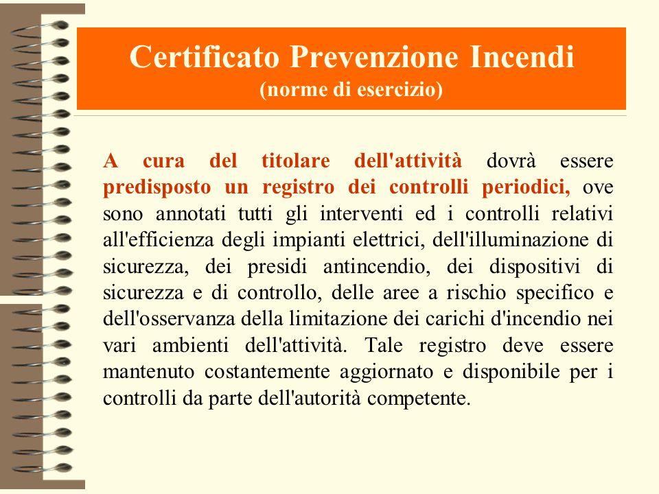 Certificato Prevenzione Incendi (norme di esercizio) A cura del titolare dell'attività dovrà essere predisposto un registro dei controlli periodici, o