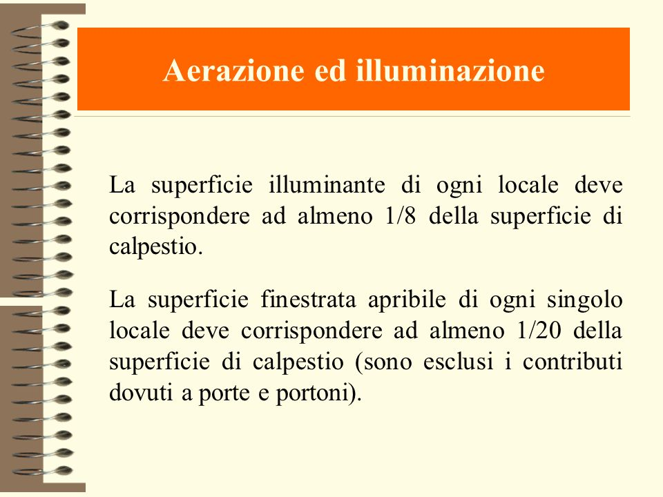 Aerazione ed illuminazione La superficie illuminante di ogni locale deve corrispondere ad almeno 1/8 della superficie di calpestio. La superficie fine