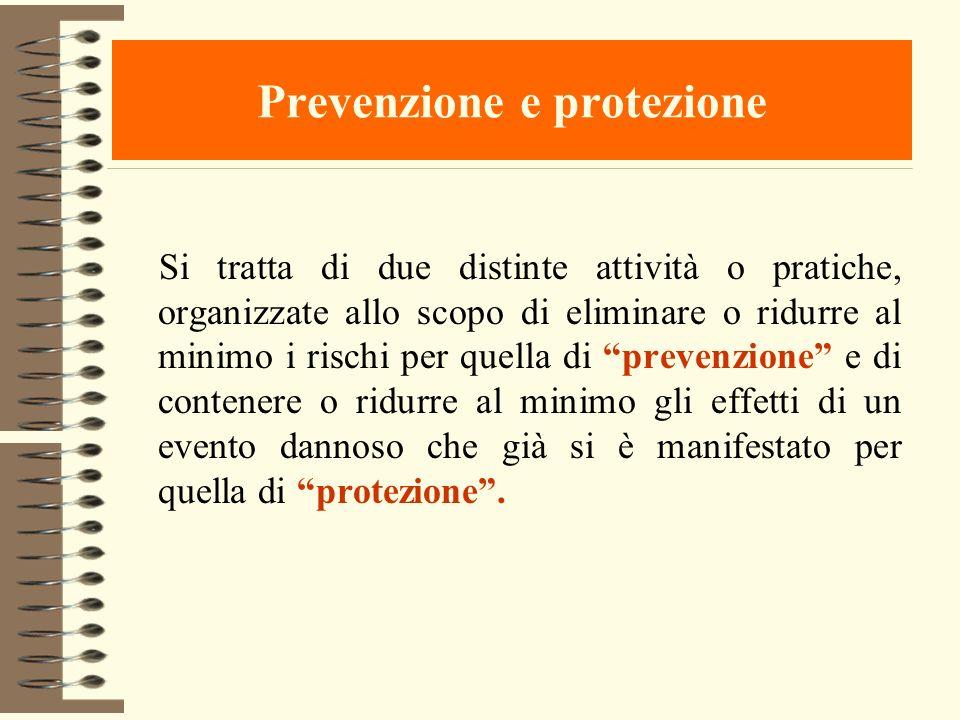 Prevenzione e protezione Si tratta di due distinte attività o pratiche, organizzate allo scopo di eliminare o ridurre al minimo i rischi per quella di