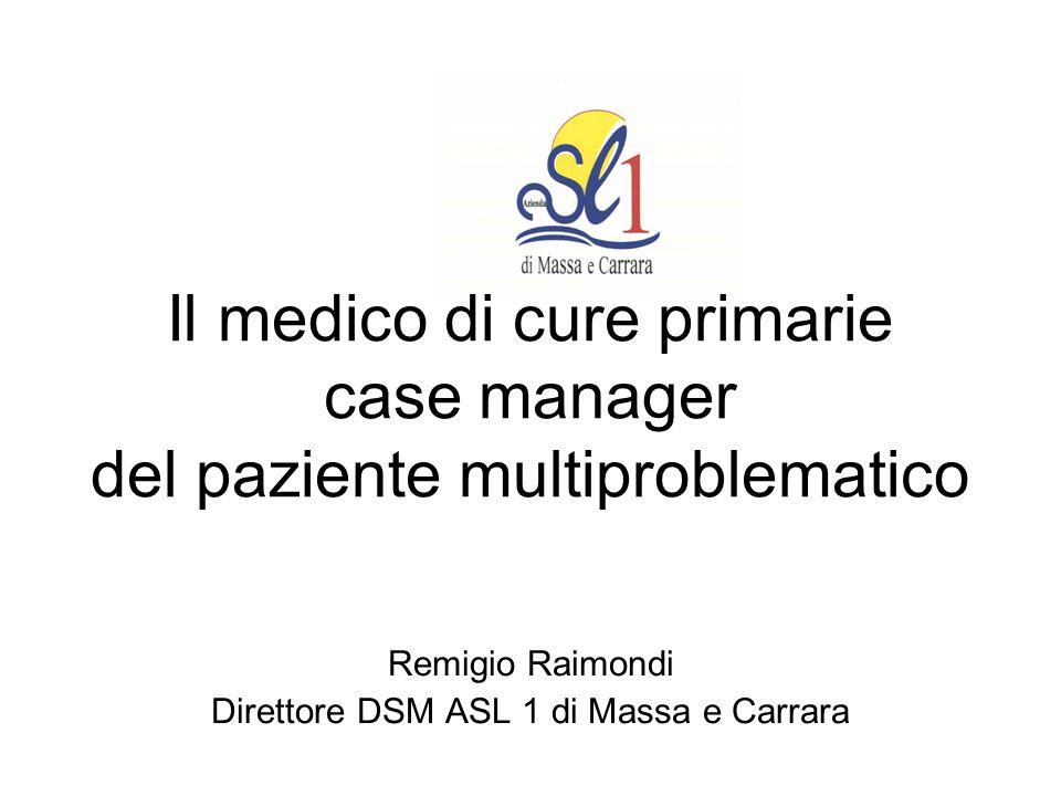 Il medico di cure primarie case manager del paziente multiproblematico Remigio Raimondi Direttore DSM ASL 1 di Massa e Carrara