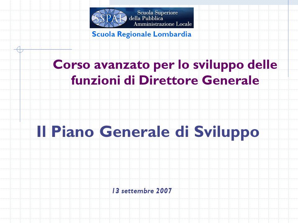 Corso avanzato per lo sviluppo delle funzioni di Direttore Generale Il Piano Generale di Sviluppo 13 settembre 2007 Scuola Regionale Lombardia