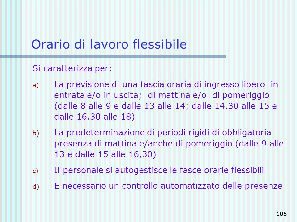 105 Orario di lavoro flessibile Si caratterizza per: a) La previsione di una fascia oraria di ingresso libero in entrata e/o in uscita; di mattina e/o