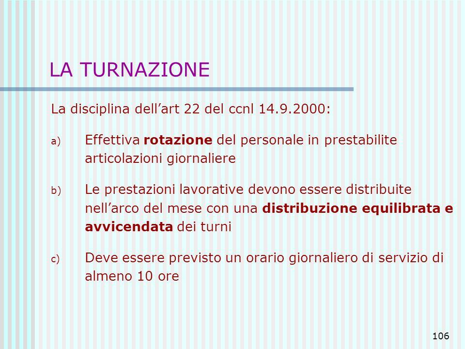 106 LA TURNAZIONE La disciplina dellart 22 del ccnl 14.9.2000: a) Effettiva rotazione del personale in prestabilite articolazioni giornaliere b) Le pr