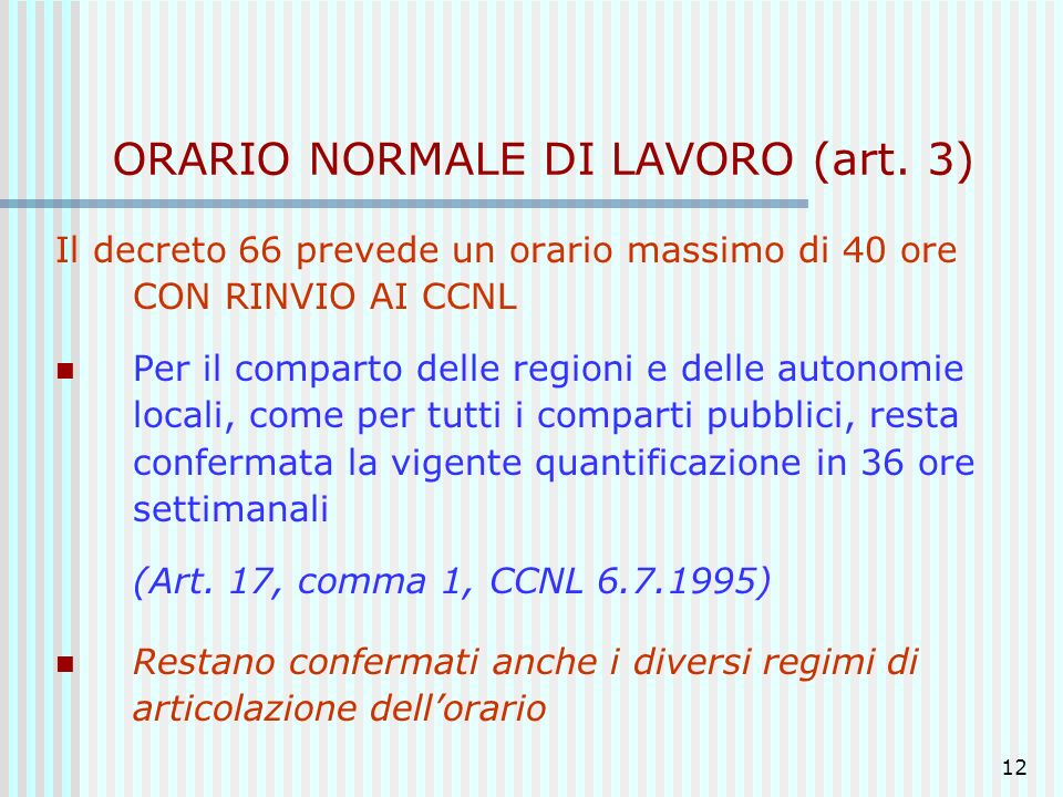 12 ORARIO NORMALE DI LAVORO (art. 3) Il decreto 66 prevede un orario massimo di 40 ore CON RINVIO AI CCNL Per il comparto delle regioni e delle autono