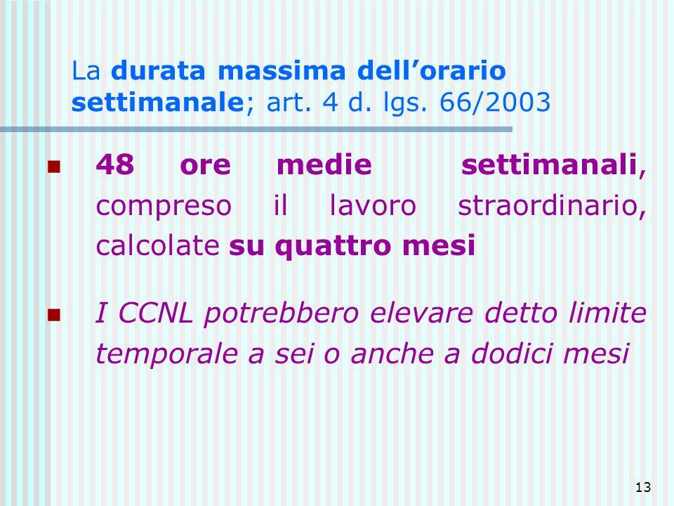 13 La durata massima dellorario settimanale; art. 4 d. lgs. 66/2003 48 ore medie settimanali, compreso il lavoro straordinario, calcolate su quattro m