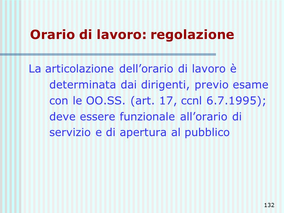 132 Orario di lavoro: regolazione La articolazione dellorario di lavoro è determinata dai dirigenti, previo esame con le OO.SS. (art. 17, ccnl 6.7.199