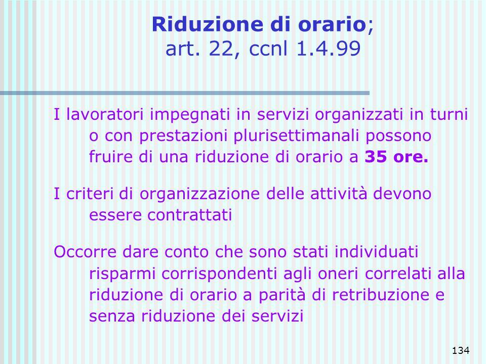 134 Riduzione di orario; art. 22, ccnl 1.4.99 I lavoratori impegnati in servizi organizzati in turni o con prestazioni plurisettimanali possono fruire
