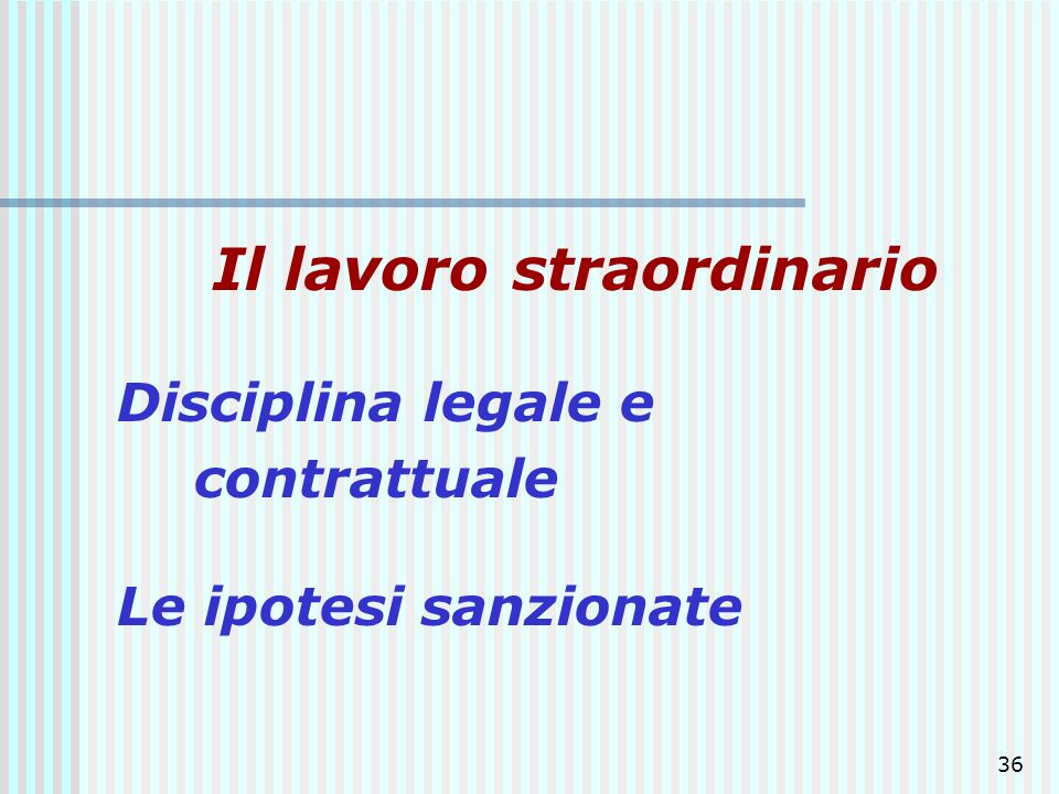 36 Il lavoro straordinario Disciplina legale e contrattuale Le ipotesi sanzionate