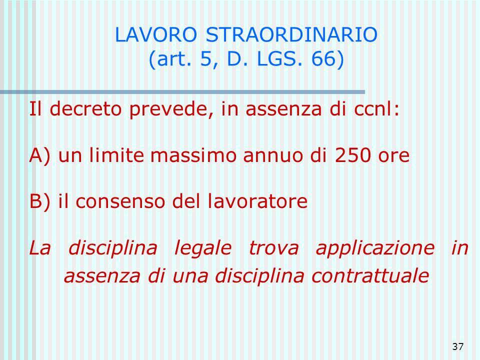 37 LAVORO STRAORDINARIO (art. 5, D. LGS. 66) Il decreto prevede, in assenza di ccnl: A) un limite massimo annuo di 250 ore B) il consenso del lavorato