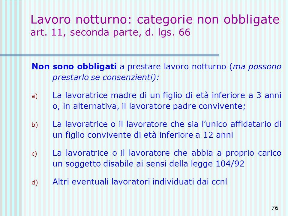 76 Lavoro notturno: categorie non obbligate art. 11, seconda parte, d. lgs. 66 Non sono obbligati a prestare lavoro notturno (ma possono prestarlo se