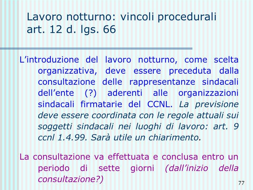 77 Lavoro notturno: vincoli procedurali art. 12 d. lgs. 66 Lintroduzione del lavoro notturno, come scelta organizzativa, deve essere preceduta dalla c