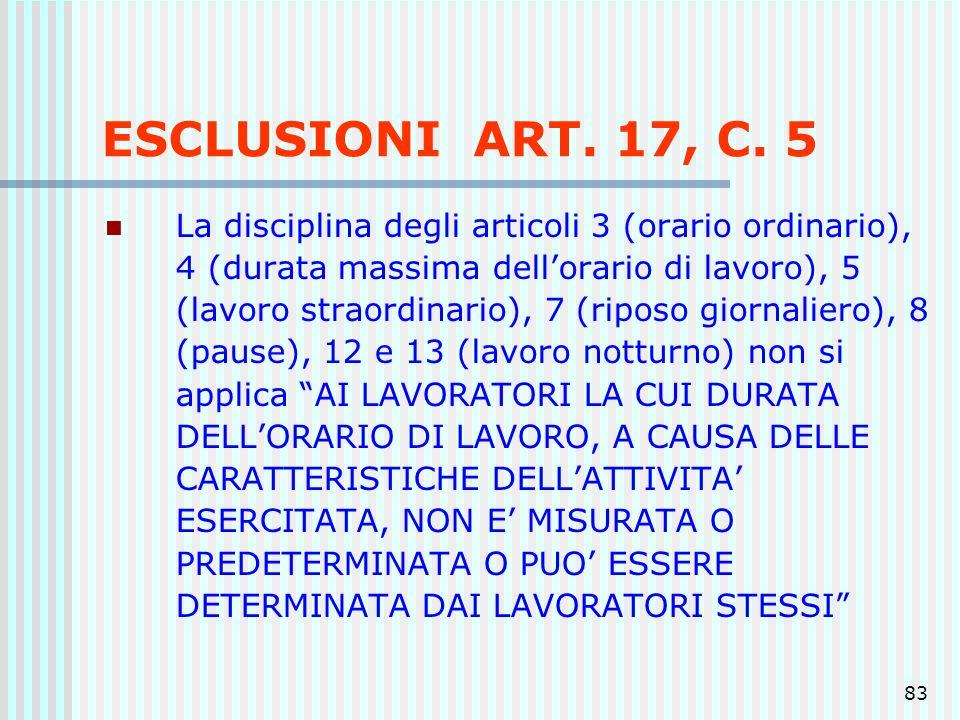 83 ESCLUSIONI ART. 17, C. 5 La disciplina degli articoli 3 (orario ordinario), 4 (durata massima dellorario di lavoro), 5 (lavoro straordinario), 7 (r