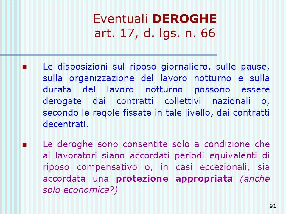 91 Eventuali DEROGHE art. 17, d. lgs. n. 66 Le disposizioni sul riposo giornaliero, sulle pause, sulla organizzazione del lavoro notturno e sulla dura