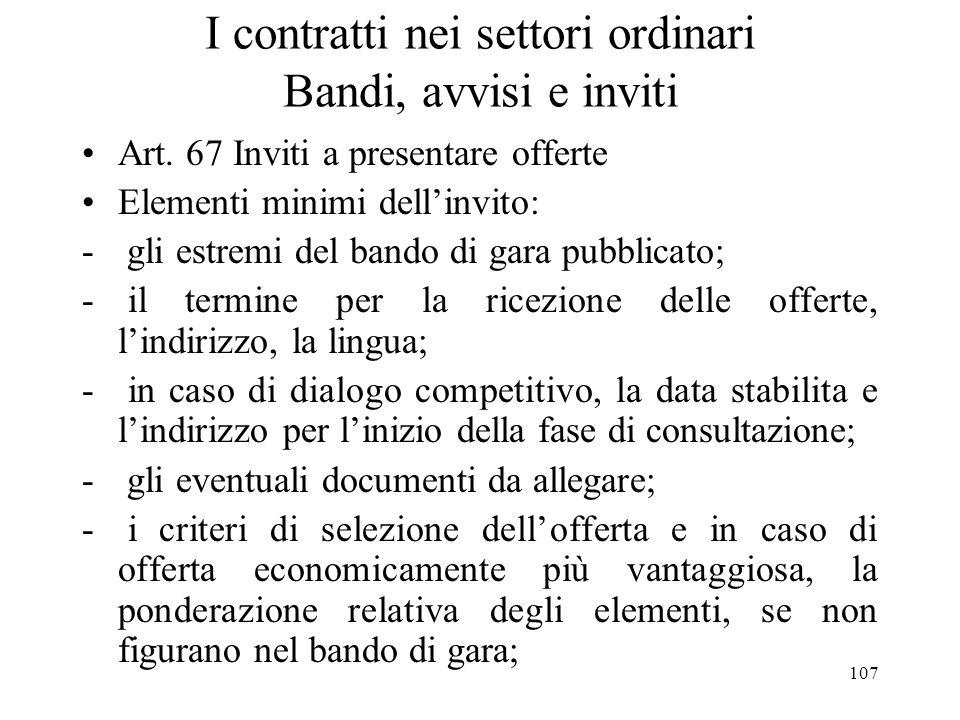 107 I contratti nei settori ordinari Bandi, avvisi e inviti Art. 67 Inviti a presentare offerte Elementi minimi dellinvito: - gli estremi del bando di