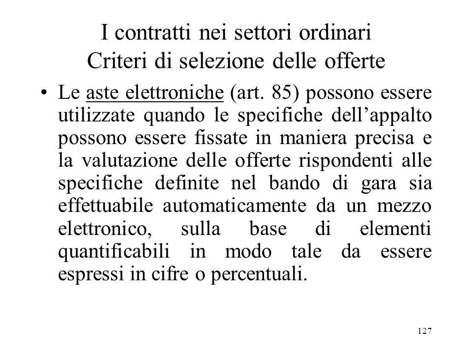 127 I contratti nei settori ordinari Criteri di selezione delle offerte Le aste elettroniche (art. 85) possono essere utilizzate quando le specifiche
