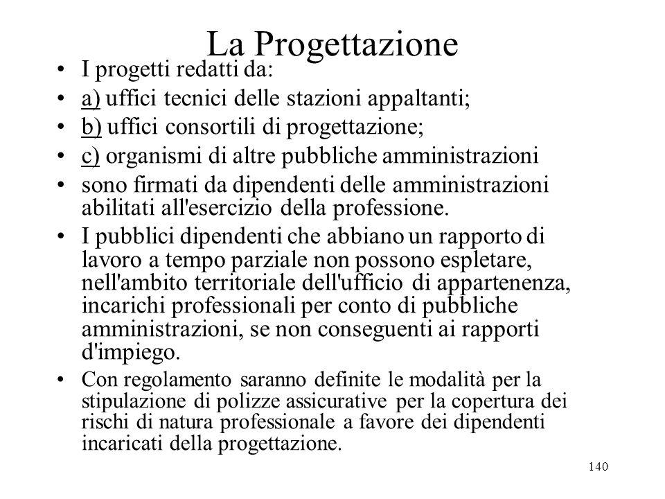 140 La Progettazione I progetti redatti da: a) uffici tecnici delle stazioni appaltanti; b) uffici consortili di progettazione; c) organismi di altre