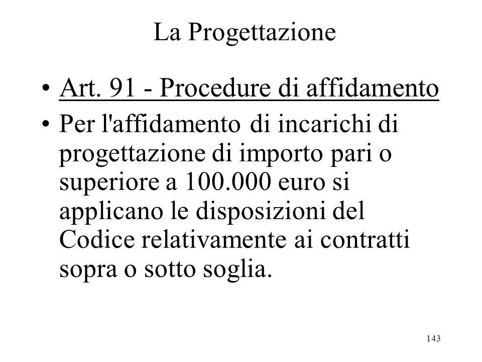 143 La Progettazione Art. 91 - Procedure di affidamento Per l'affidamento di incarichi di progettazione di importo pari o superiore a 100.000 euro si