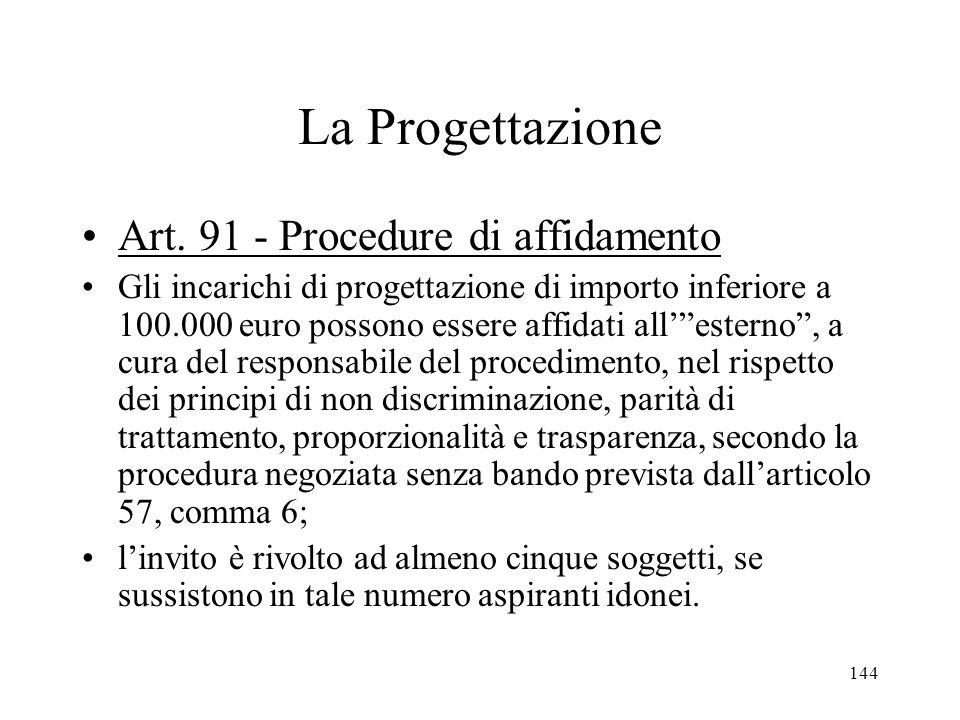 144 La Progettazione Art. 91 - Procedure di affidamento Gli incarichi di progettazione di importo inferiore a 100.000 euro possono essere affidati all