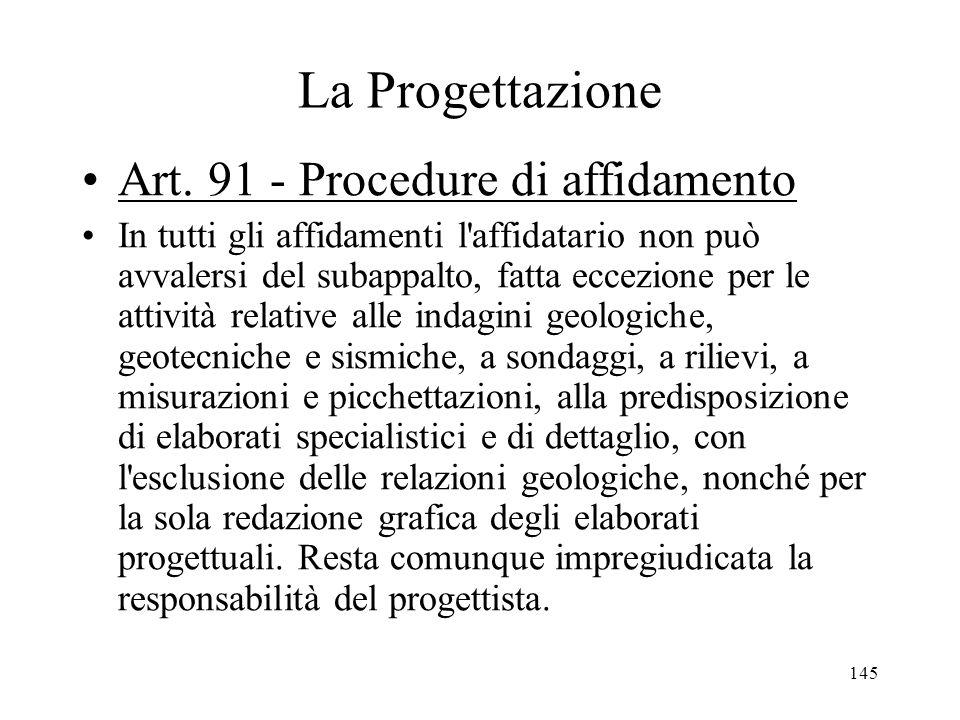 145 La Progettazione Art. 91 - Procedure di affidamento In tutti gli affidamenti l'affidatario non può avvalersi del subappalto, fatta eccezione per l