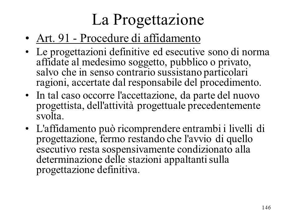 146 La Progettazione Art. 91 - Procedure di affidamento Le progettazioni definitive ed esecutive sono di norma affidate al medesimo soggetto, pubblico