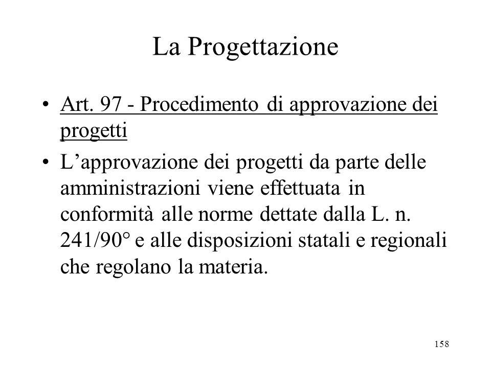 158 La Progettazione Art. 97 - Procedimento di approvazione dei progetti Lapprovazione dei progetti da parte delle amministrazioni viene effettuata in