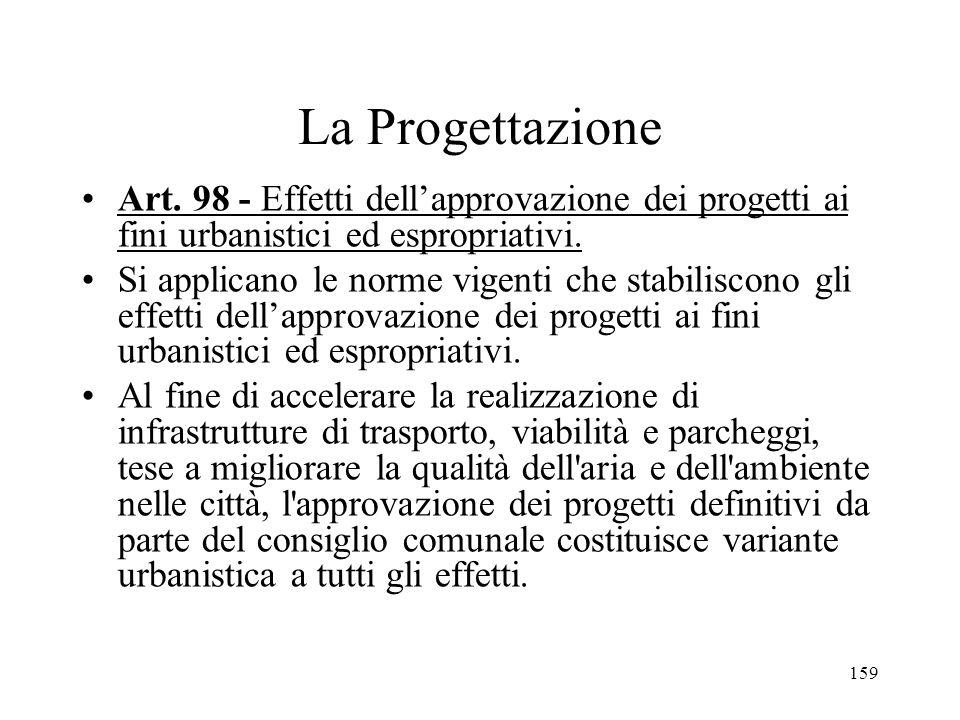 159 La Progettazione Art. 98 - Effetti dellapprovazione dei progetti ai fini urbanistici ed espropriativi. Si applicano le norme vigenti che stabilisc