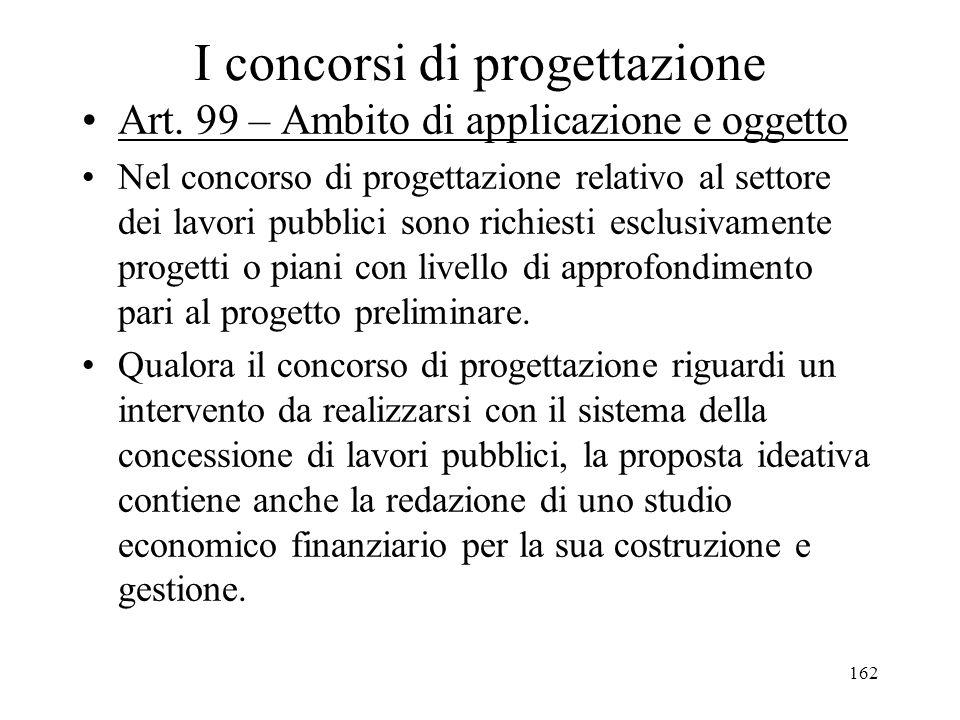 162 I concorsi di progettazione Art. 99 – Ambito di applicazione e oggetto Nel concorso di progettazione relativo al settore dei lavori pubblici sono