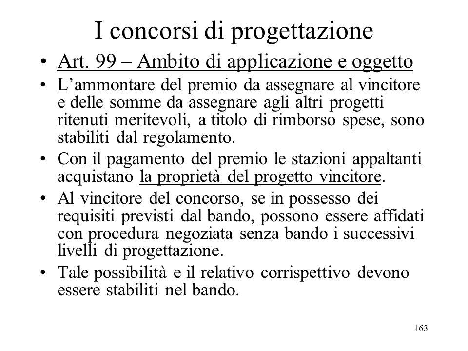 163 I concorsi di progettazione Art. 99 – Ambito di applicazione e oggetto Lammontare del premio da assegnare al vincitore e delle somme da assegnare