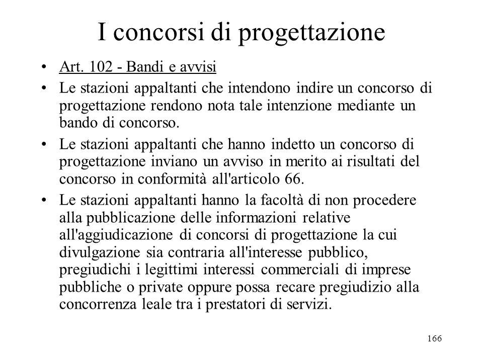 166 I concorsi di progettazione Art. 102 - Bandi e avvisi Le stazioni appaltanti che intendono indire un concorso di progettazione rendono nota tale i