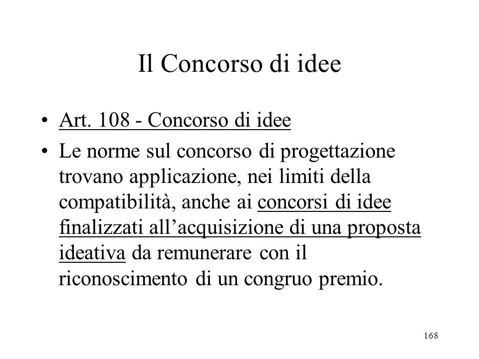 168 Il Concorso di idee Art. 108 - Concorso di idee Le norme sul concorso di progettazione trovano applicazione, nei limiti della compatibilità, anche
