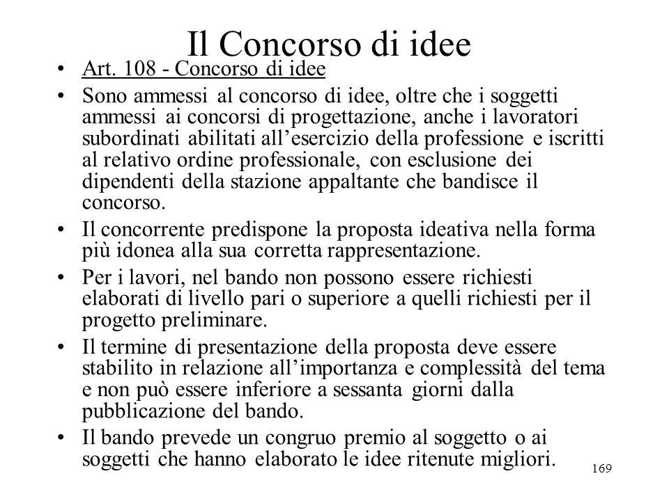 169 Il Concorso di idee Art. 108 - Concorso di idee Sono ammessi al concorso di idee, oltre che i soggetti ammessi ai concorsi di progettazione, anche