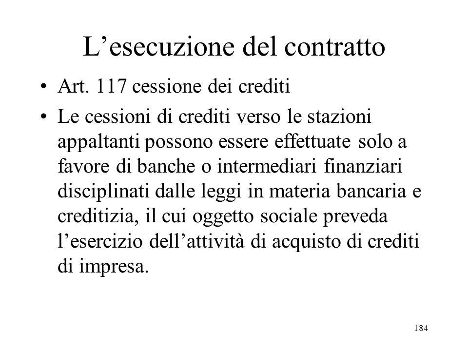 184 Lesecuzione del contratto Art. 117 cessione dei crediti Le cessioni di crediti verso le stazioni appaltanti possono essere effettuate solo a favor