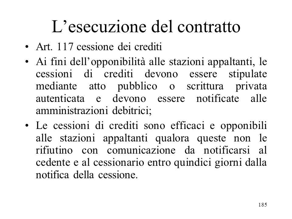 185 Lesecuzione del contratto Art. 117 cessione dei crediti Ai fini dellopponibilità alle stazioni appaltanti, le cessioni di crediti devono essere st