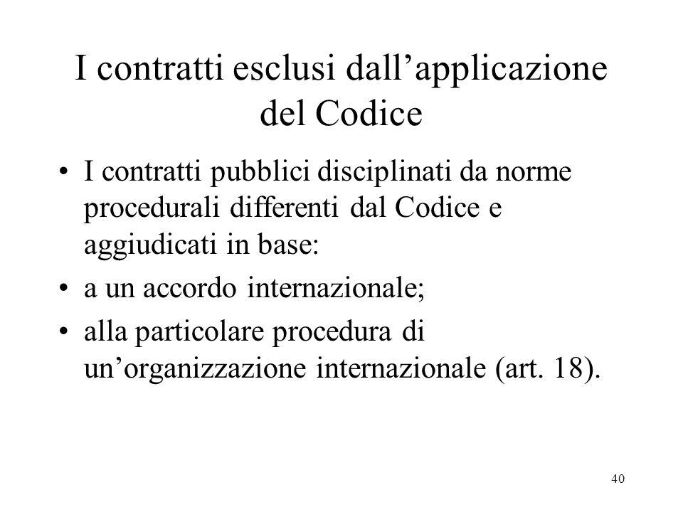 40 I contratti esclusi dallapplicazione del Codice I contratti pubblici disciplinati da norme procedurali differenti dal Codice e aggiudicati in base:
