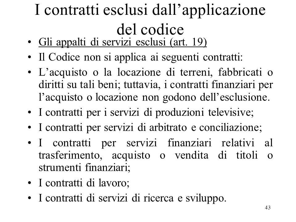 43 I contratti esclusi dallapplicazione del codice Gli appalti di servizi esclusi (art. 19) Il Codice non si applica ai seguenti contratti: Lacquisto