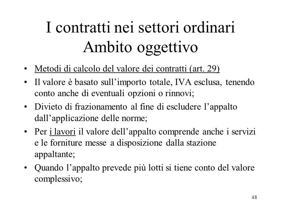 48 I contratti nei settori ordinari Ambito oggettivo Metodi di calcolo del valore dei contratti (art. 29) Il valore è basato sullimporto totale, IVA e