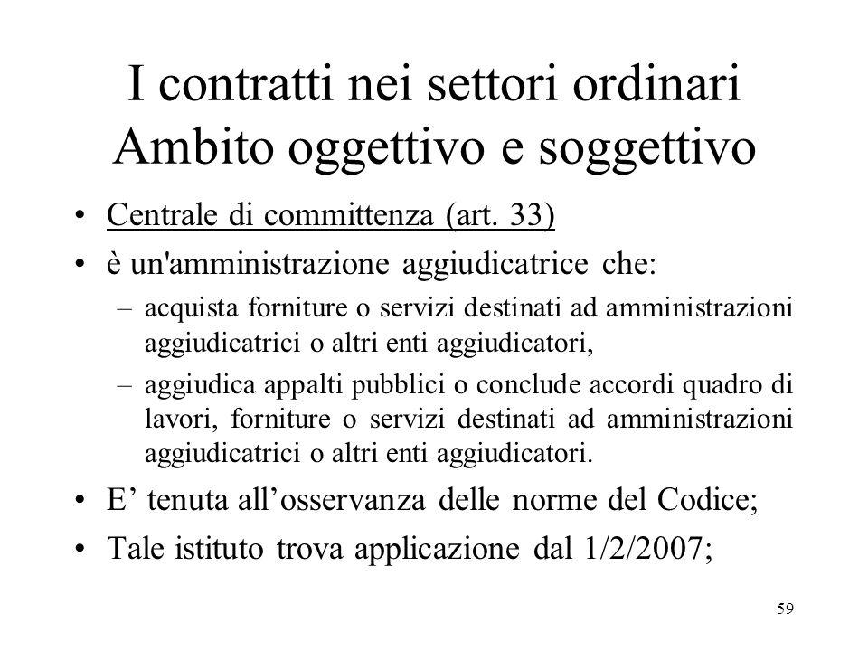 59 I contratti nei settori ordinari Ambito oggettivo e soggettivo Centrale di committenza (art. 33) è un'amministrazione aggiudicatrice che: –acquista