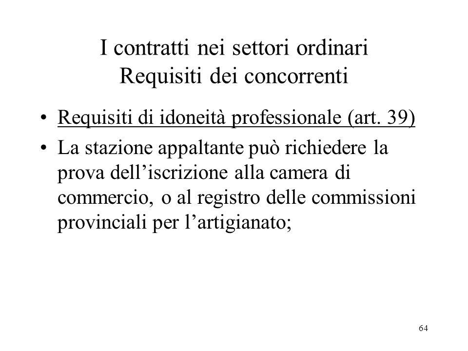 64 I contratti nei settori ordinari Requisiti dei concorrenti Requisiti di idoneità professionale (art. 39) La stazione appaltante può richiedere la p