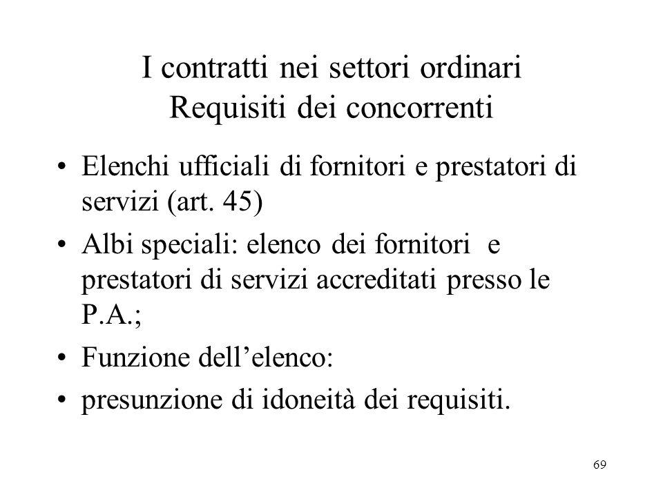69 I contratti nei settori ordinari Requisiti dei concorrenti Elenchi ufficiali di fornitori e prestatori di servizi (art. 45) Albi speciali: elenco d