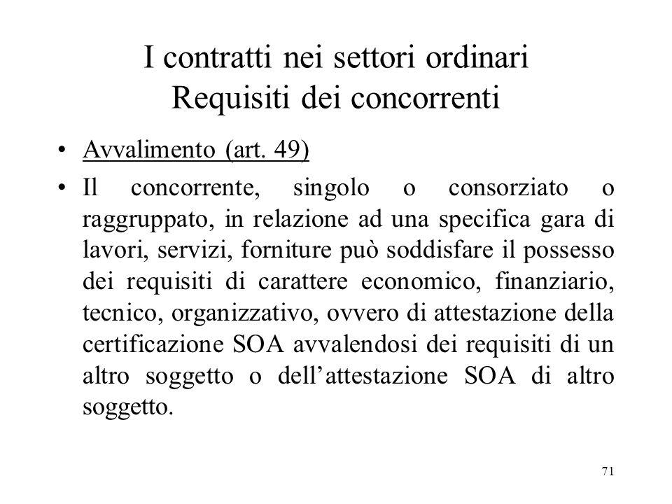 71 I contratti nei settori ordinari Requisiti dei concorrenti Avvalimento (art. 49) Il concorrente, singolo o consorziato o raggruppato, in relazione