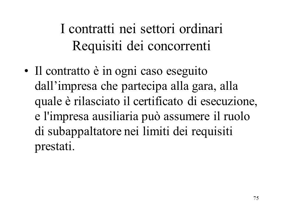 75 I contratti nei settori ordinari Requisiti dei concorrenti Il contratto è in ogni caso eseguito dallimpresa che partecipa alla gara, alla quale è r