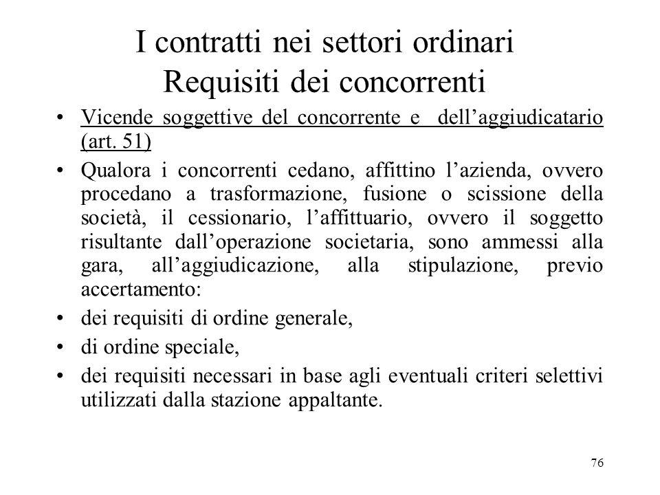 76 I contratti nei settori ordinari Requisiti dei concorrenti Vicende soggettive del concorrente e dellaggiudicatario (art. 51) Qualora i concorrenti