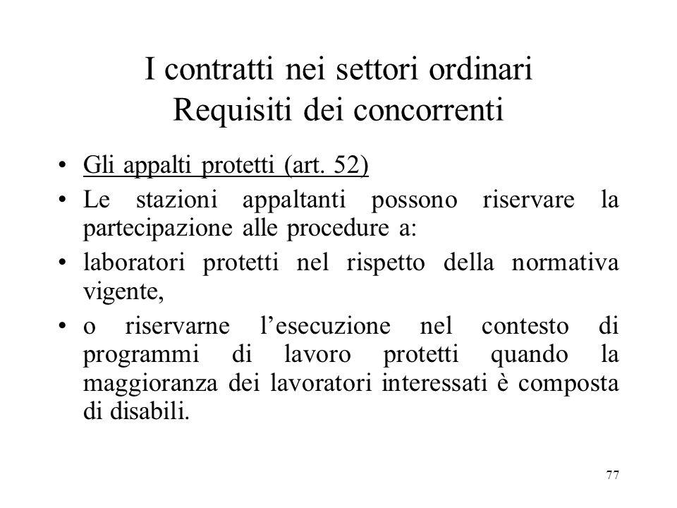 77 I contratti nei settori ordinari Requisiti dei concorrenti Gli appalti protetti (art. 52) Le stazioni appaltanti possono riservare la partecipazion