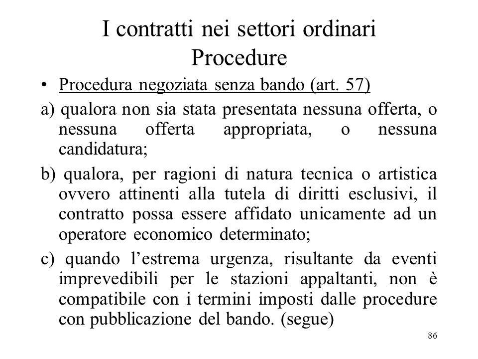 86 I contratti nei settori ordinari Procedure Procedura negoziata senza bando (art. 57) a) qualora non sia stata presentata nessuna offerta, o nessuna