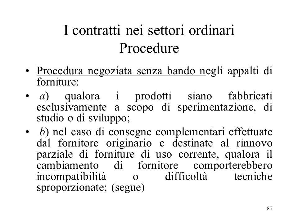 87 I contratti nei settori ordinari Procedure Procedura negoziata senza bando negli appalti di forniture: a) qualora i prodotti siano fabbricati esclu