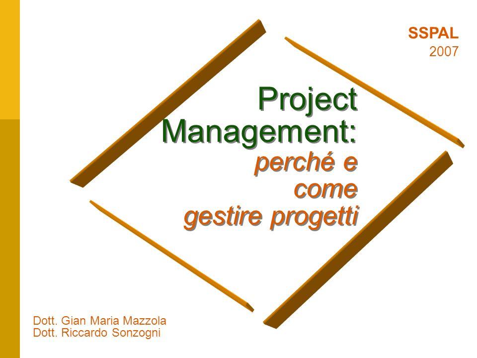 1 Project Management: perché e come gestire progetti Dott. Gian Maria Mazzola Dott. Riccardo Sonzogni SSPAL 2007
