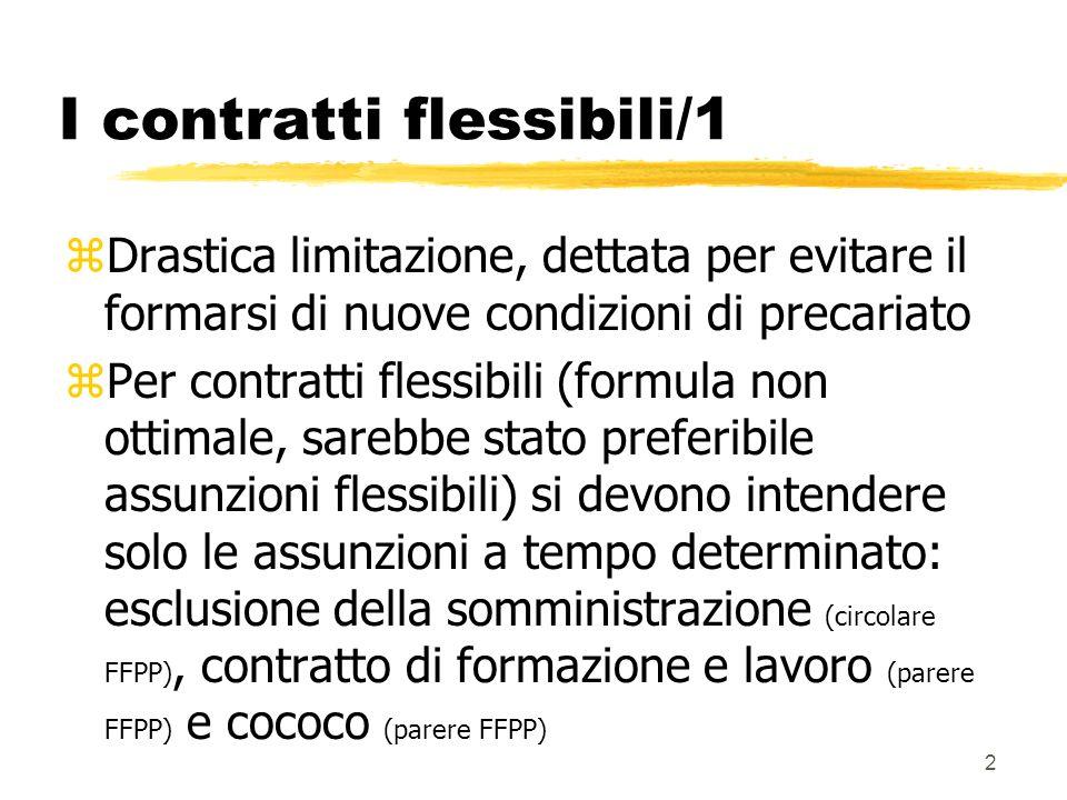 2 I contratti flessibili/1 zDrastica limitazione, dettata per evitare il formarsi di nuove condizioni di precariato zPer contratti flessibili (formula non ottimale, sarebbe stato preferibile assunzioni flessibili) si devono intendere solo le assunzioni a tempo determinato: esclusione della somministrazione (circolare FFPP), contratto di formazione e lavoro (parere FFPP) e cococo (parere FFPP)